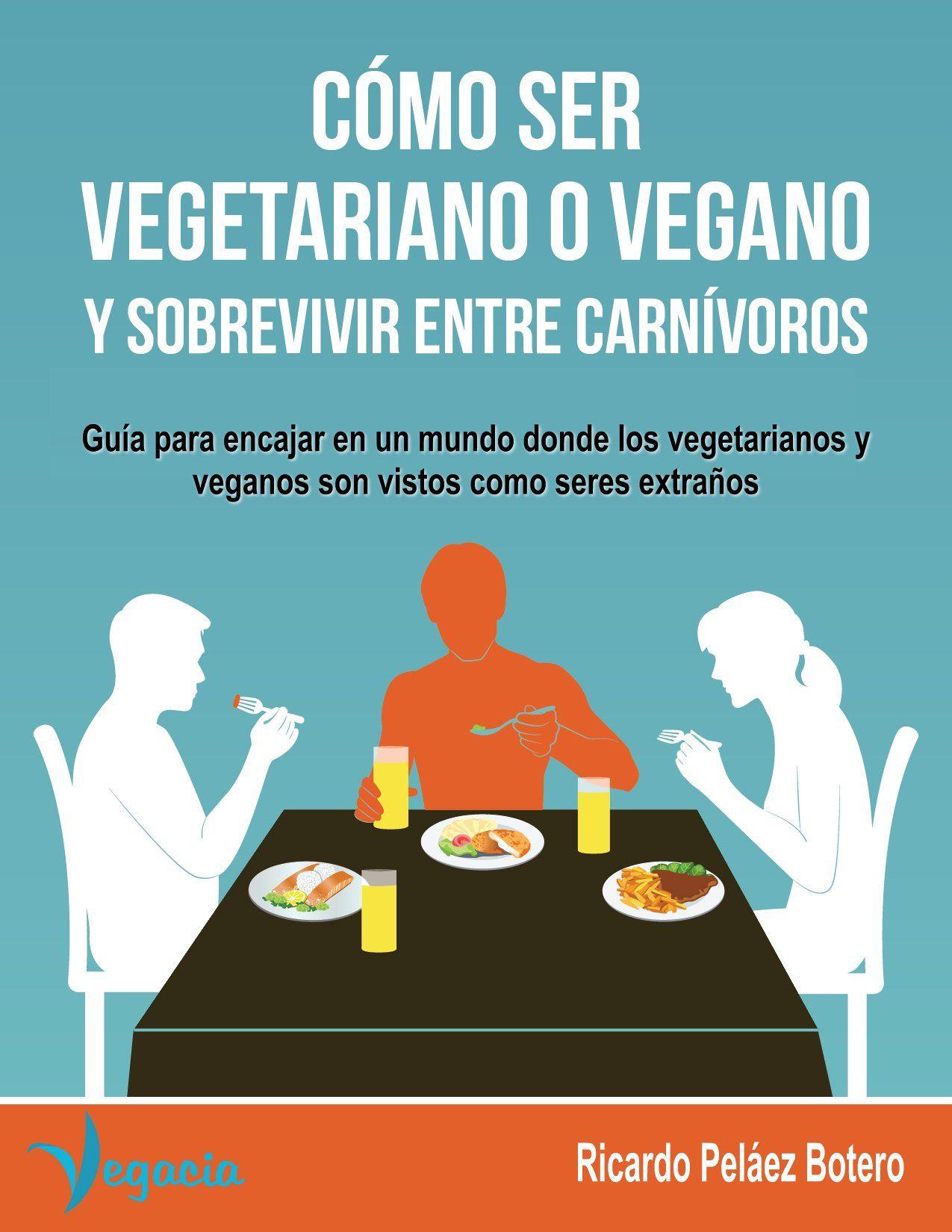 CÓMO SER VEGETARIANO O VEGANO Y SOBREVIVIR ENTRE CARNÍVOROS: Guía para encajar en un mundo donde los vegetarianos y veganos son vistos como seres extraños